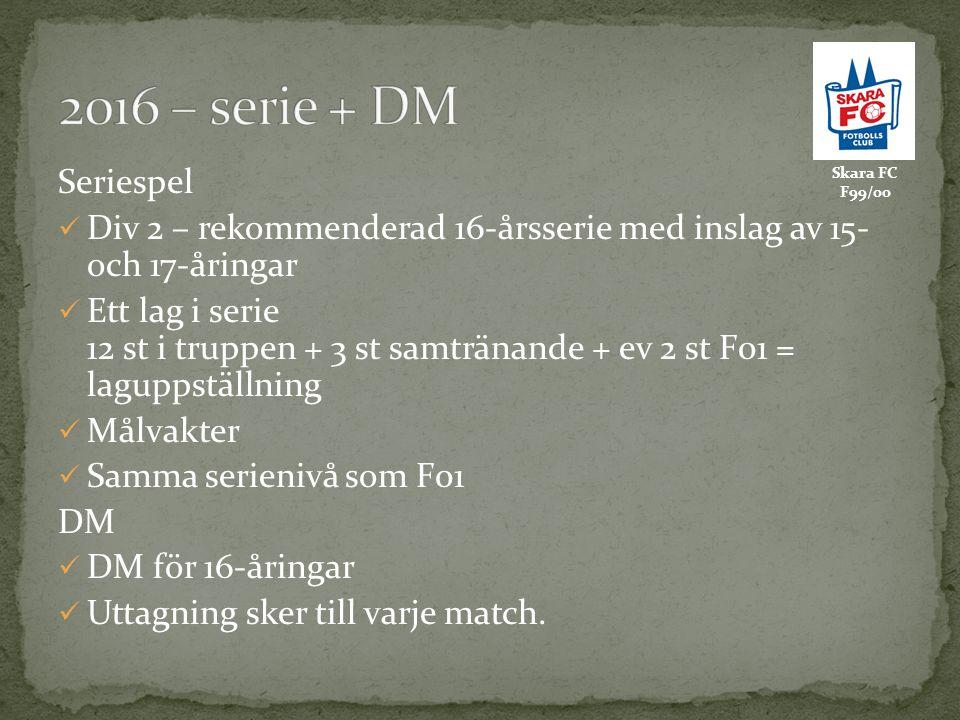 Skara FC F99/00 Seriespel Div 2 – rekommenderad 16-årsserie med inslag av 15- och 17-åringar Ett lag i serie 12 st i truppen + 3 st samtränande + ev 2 st F01 = laguppställning Målvakter Samma serienivå som F01 DM DM för 16-åringar Uttagning sker till varje match.