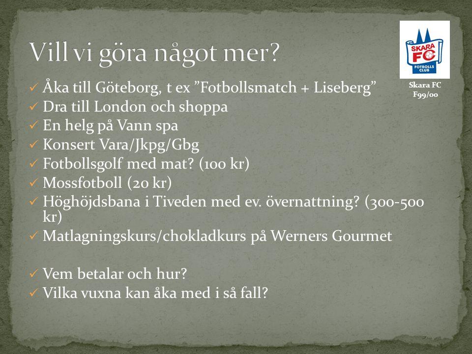 Skara FC F99/00 Åka till Göteborg, t ex Fotbollsmatch + Liseberg Dra till London och shoppa En helg på Vann spa Konsert Vara/Jkpg/Gbg Fotbollsgolf med mat.
