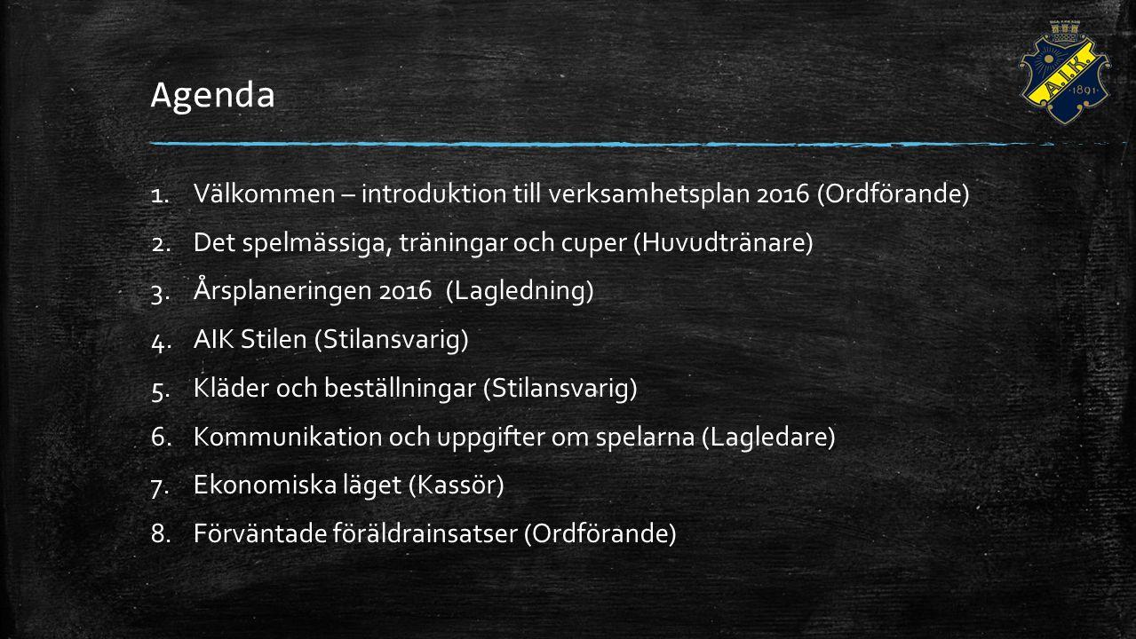 Agenda 1.Välkommen – introduktion till verksamhetsplan 2016 (Ordförande) 2.Det spelmässiga, träningar och cuper (Huvudtränare) 3.Årsplaneringen 2016 (Lagledning) 4.AIK Stilen (Stilansvarig) 5.Kläder och beställningar (Stilansvarig) 6.Kommunikation och uppgifter om spelarna (Lagledare) 7.Ekonomiska läget (Kassör) 8.Förväntade föräldrainsatser (Ordförande)