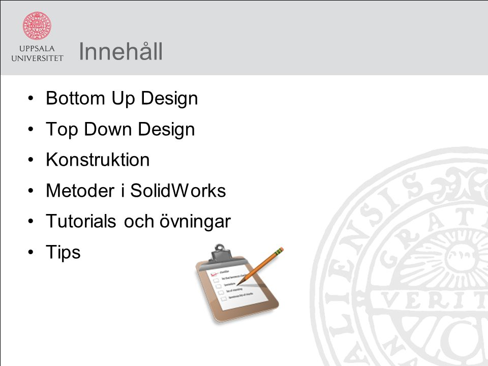 Innehåll Bottom Up Design Top Down Design Konstruktion Metoder i SolidWorks Tutorials och övningar Tips