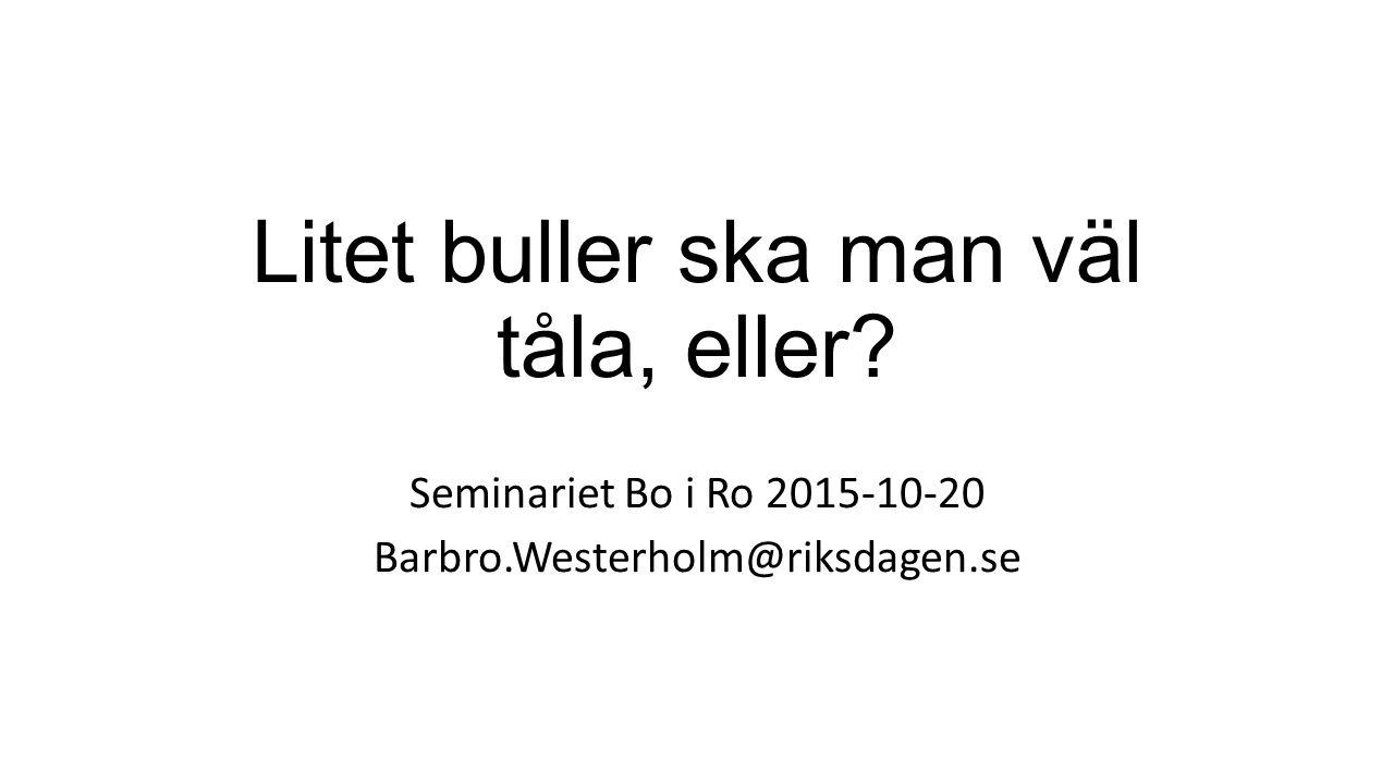 Litet buller ska man väl tåla, eller? Seminariet Bo i Ro 2015-10-20 Barbro.Westerholm@riksdagen.se