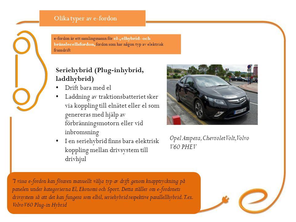 Seriehybrid (Plug-inhybrid, laddhybrid) Drift bara med el Laddning av traktionsbatteriet sker via koppling till elnätet eller el som genereras med hjälp av förbränningsmotorn eller vid inbromsning I en seriehybrid finns bara elektrisk koppling mellan drivsystem till drivhjul Opel Ampera, Chevrolet Volt, Volvo V60 PHEV Olika typer av e-fordon I vissa e-fordon kan föraren manuellt välja typ av drift genom knapptryckning på panelen under kategorierna El, Ekonomi och Sport.