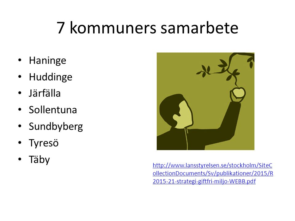 7 kommuners samarbete Haninge Huddinge Järfälla Sollentuna Sundbyberg Tyresö Täby http://www.lansstyrelsen.se/stockholm/SiteC ollectionDocuments/Sv/publikationer/2015/R 2015-21-strategi-giftfri-miljo-WEBB.pdf