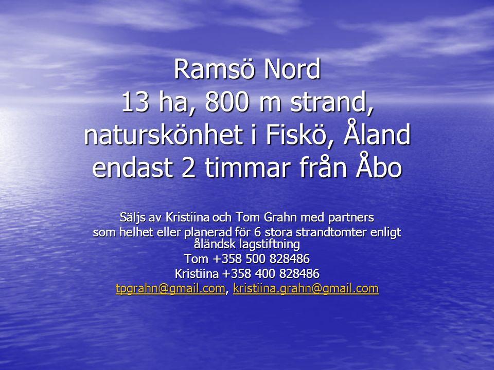 Ramsö Nord 13 ha, 800 m strand, naturskönhet i Fiskö, Åland endast 2 timmar från Åbo Säljs av Kristiina och Tom Grahn med partners som helhet eller planerad för 6 stora strandtomter enligt åländsk lagstiftning Tom +358 500 828486 Kristiina +358 400 828486 tpgrahn@gmail.comtpgrahn@gmail.com, kristiina.grahn@gmail.com kristiina.grahn@gmail.com tpgrahn@gmail.comkristiina.grahn@gmail.com