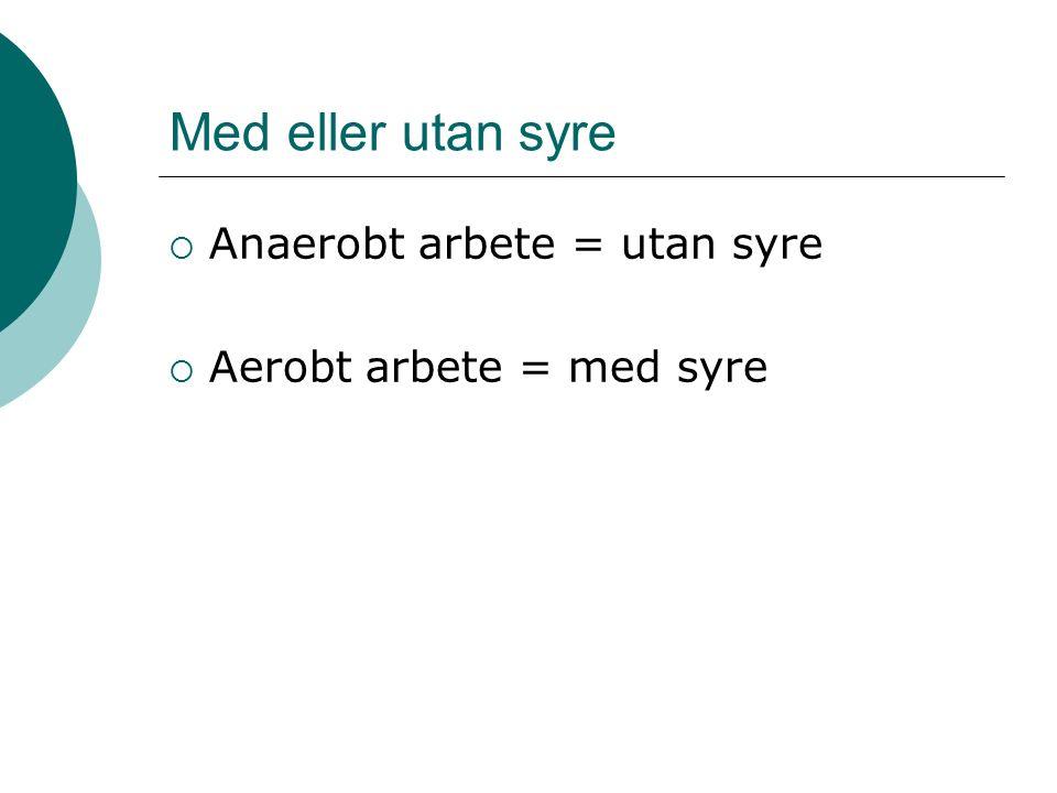 Med eller utan syre  Anaerobt arbete = utan syre  Aerobt arbete = med syre