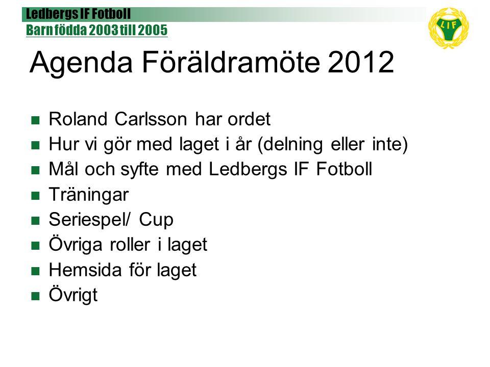 Ledbergs IF Fotboll Barn födda 2003 till 2005 Agenda Föräldramöte 2012 Roland Carlsson har ordet Hur vi gör med laget i år (delning eller inte) Mål oc
