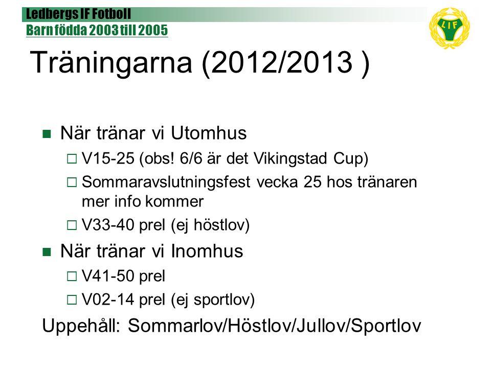 Ledbergs IF Fotboll Barn födda 2003 till 2005 Träningarna (2012/2013 ) När tränar vi Utomhus  V15-25 (obs! 6/6 är det Vikingstad Cup)  Sommaravslutn