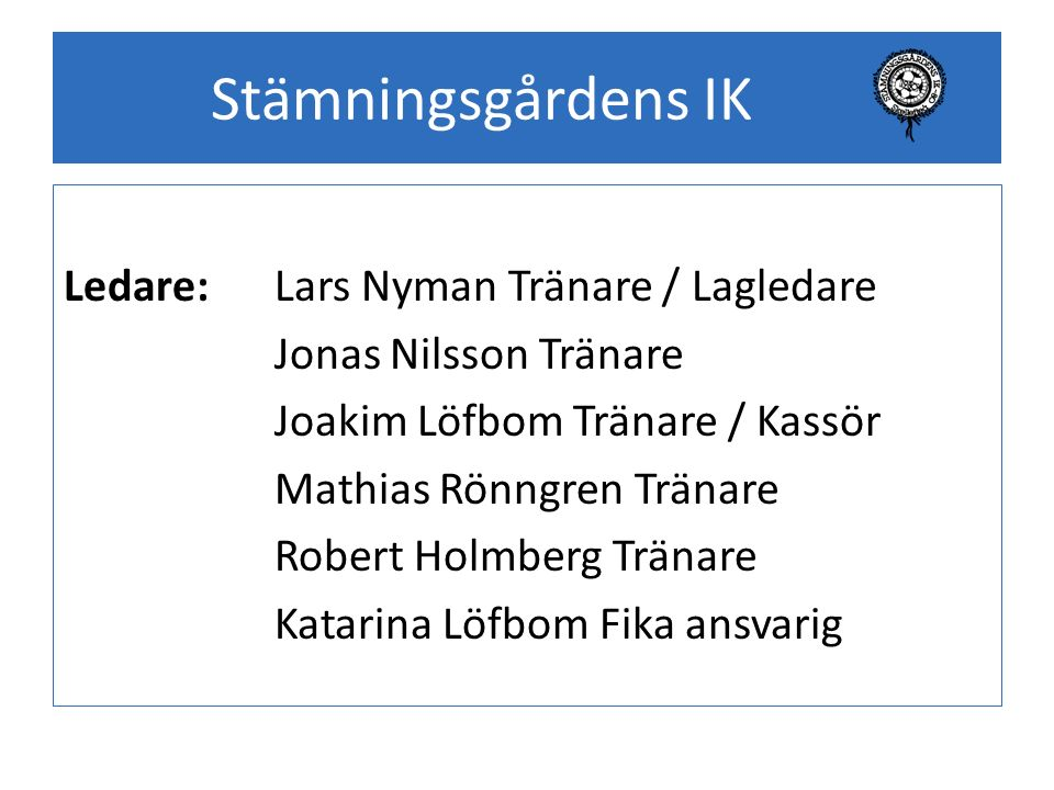Stämningsgårdens IK Ledare:Lars Nyman Tränare / Lagledare Jonas Nilsson Tränare Joakim Löfbom Tränare / Kassör Mathias Rönngren Tränare Robert Holmber