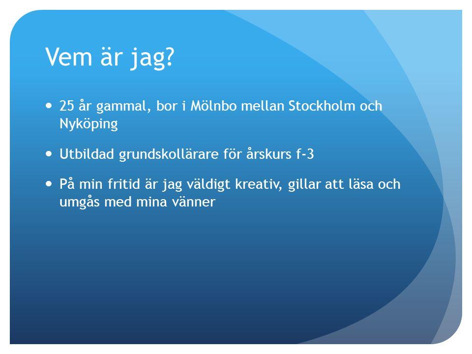 Vem är jag? 25 år gammal, bor i Mölnbo mellan Stockholm och Nyköping Utbildad grundskollärare för årskurs f-3 På min fritid är jag väldigt kreativ, gi