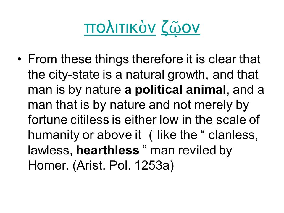 πολιτικ ὸ νπολιτικ ὸ ν ζ ῷ ονζ ῷ ον From these things therefore it is clear that the city-state is a natural growth, and that man is by nature a political animal, and a man that is by nature and not merely by fortune citiless is either low in the scale of humanity or above it ( like the clanless, lawless, hearthless man reviled by Homer.
