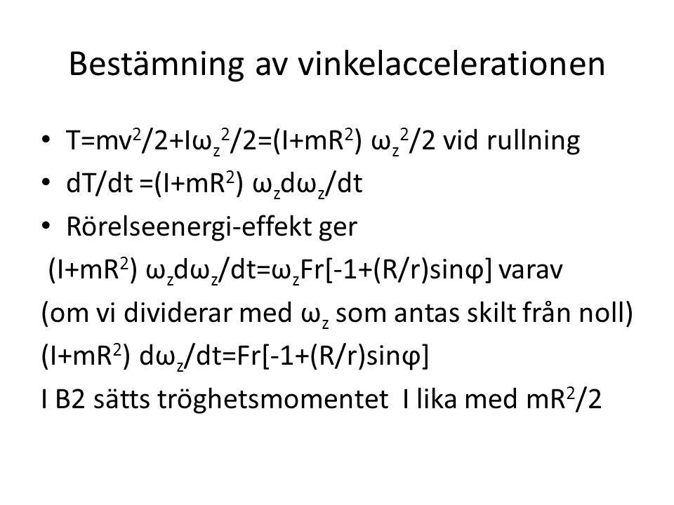 Bestämning av vinkelaccelerationen T=mv 2 /2+Iω z 2 /2=(I+mR 2 ) ω z 2 /2 vid rullning dT/dt =(I+mR 2 ) ω z dω z /dt Rörelseenergi-effekt ger (I+mR 2 ) ω z dω z /dt=ω z Fr[-1+(R/r)sinϕ] varav (om vi dividerar med ω z som antas skilt från noll) (I+mR 2 ) dω z /dt=Fr[-1+(R/r)sinϕ] I B2 sätts tröghetsmomentet I lika med mR 2 /2