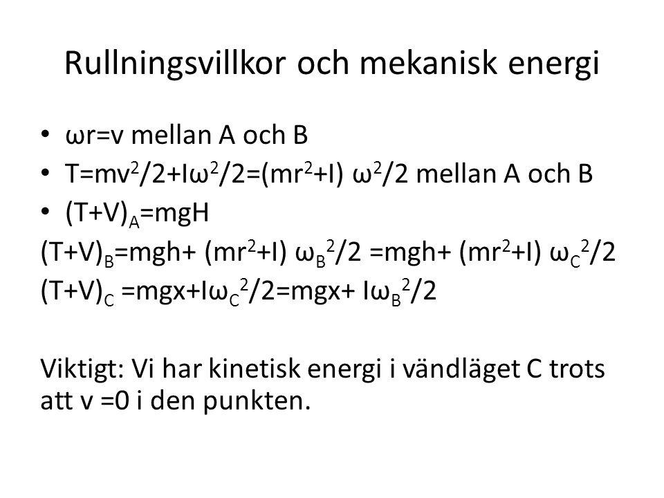 Rullningsvillkor och mekanisk energi ωr=v mellan A och B T=mv 2 /2+Iω 2 /2=(mr 2 +I) ω 2 /2 mellan A och B (T+V) A =mgH (T+V) B =mgh+ (mr 2 +I) ω B 2 /2 =mgh+ (mr 2 +I) ω C 2 /2 (T+V) C =mgx+Iω C 2 /2=mgx+ Iω B 2 /2 Viktigt: Vi har kinetisk energi i vändläget C trots att v =0 i den punkten.