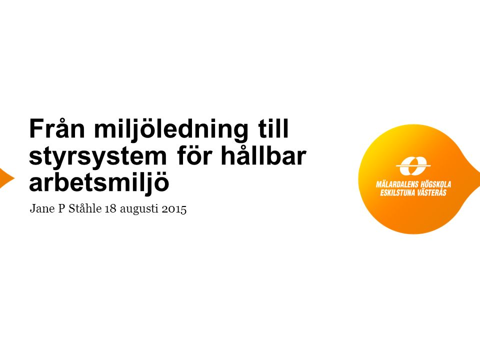 Från miljöledning till styrsystem för hållbar arbetsmiljö Jane P Ståhle 18 augusti 2015