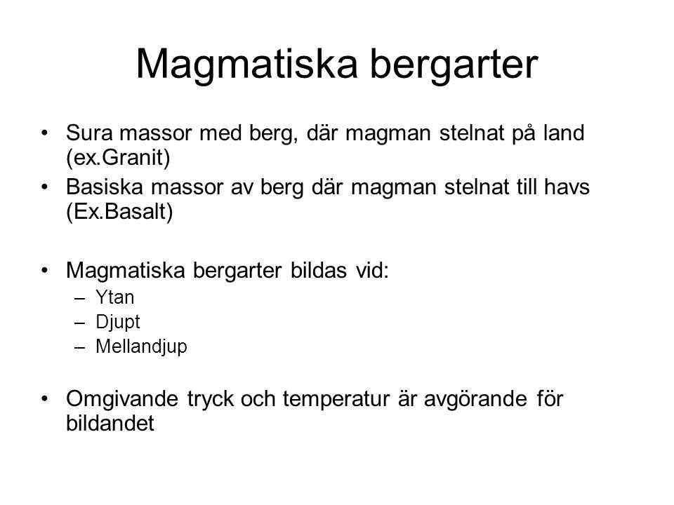 Magmatiska bergarter Sura massor med berg, där magman stelnat på land (ex.Granit) Basiska massor av berg där magman stelnat till havs (Ex.Basalt) Magmatiska bergarter bildas vid: –Ytan –Djupt –Mellandjup Omgivande tryck och temperatur är avgörande för bildandet
