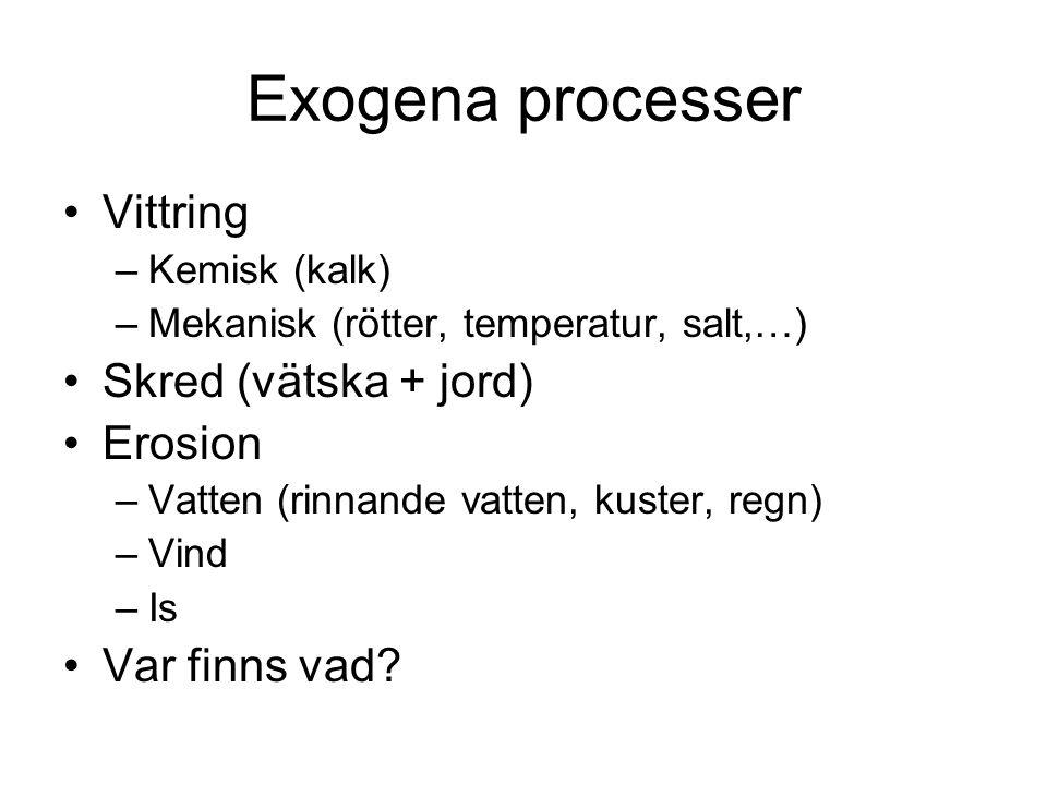 Exogena processer Vittring –Kemisk (kalk) –Mekanisk (rötter, temperatur, salt,…) Skred (vätska + jord) Erosion –Vatten (rinnande vatten, kuster, regn) –Vind –Is Var finns vad