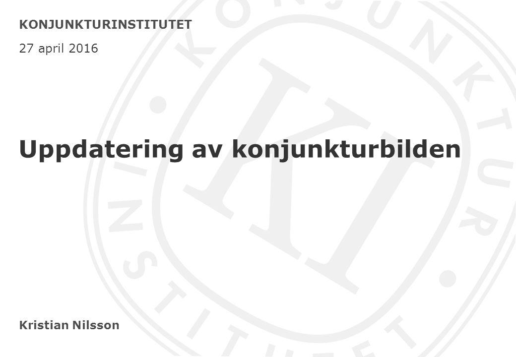 Kristian Nilsson KONJUNKTURINSTITUTET 27 april 2016 Uppdatering av konjunkturbilden