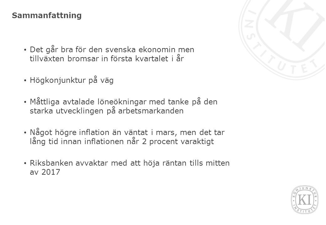 Sammanfattning Det går bra för den svenska ekonomin men tillväxten bromsar in första kvartalet i år Högkonjunktur på väg Måttliga avtalade löneökningar med tanke på den starka utvecklingen på arbetsmarkanden Något högre inflation än väntat i mars, men det tar lång tid innan inflationen når 2 procent varaktigt Riksbanken avvaktar med att höja räntan tills mitten av 2017