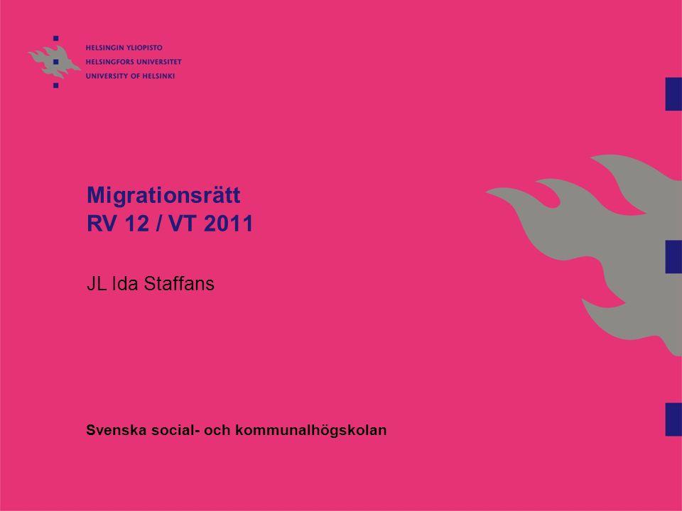 Migrationsrätt RV 12 / VT 2011 JL Ida Staffans Svenska social- och kommunalhögskolan