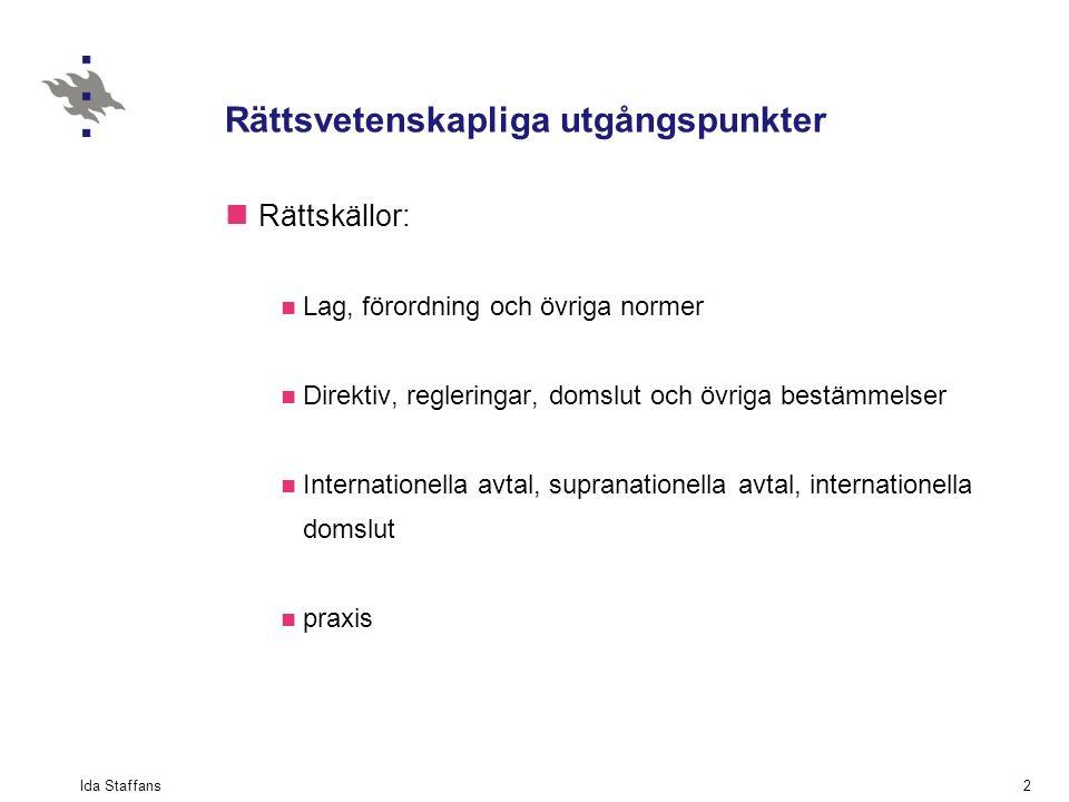 Ida Staffans2 Rättsvetenskapliga utgångspunkter Rättskällor: Lag, förordning och övriga normer Direktiv, regleringar, domslut och övriga bestämmelser Internationella avtal, supranationella avtal, internationella domslut praxis