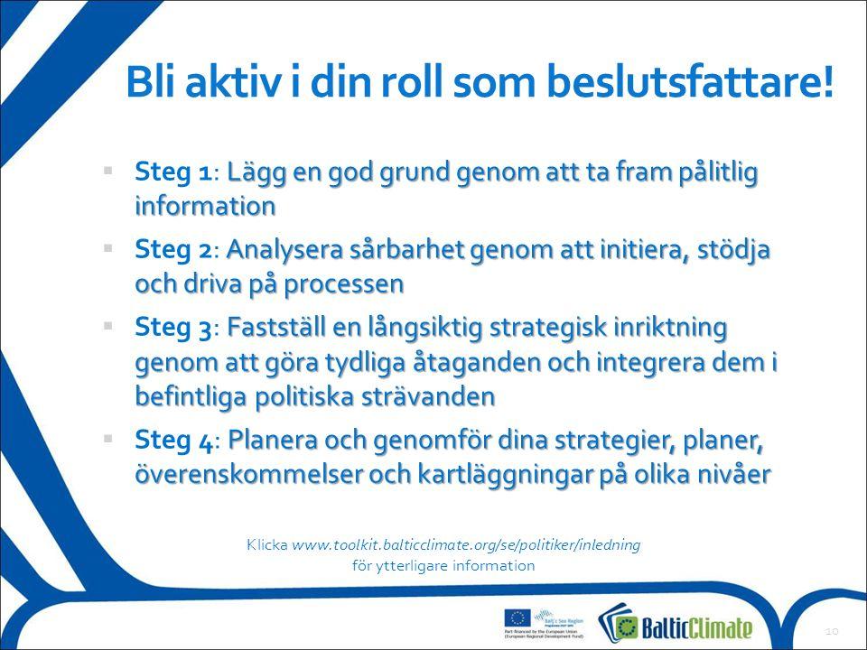 Lägg en god grund genom att ta fram pålitlig information  Steg 1: Lägg en god grund genom att ta fram pålitlig information Analysera sårbarhet genom att initiera, stödja och driva på processen  Steg 2: Analysera sårbarhet genom att initiera, stödja och driva på processen Fastställ en långsiktig strategisk inriktning genom att göra tydliga åtaganden och integrera dem i befintliga politiska strävanden  Steg 3: Fastställ en långsiktig strategisk inriktning genom att göra tydliga åtaganden och integrera dem i befintliga politiska strävanden Planera och genomför dina strategier, planer, överenskommelser och kartläggningar på olika nivåer  Steg 4: Planera och genomför dina strategier, planer, överenskommelser och kartläggningar på olika nivåer 10 Bli aktiv i din roll som beslutsfattare.