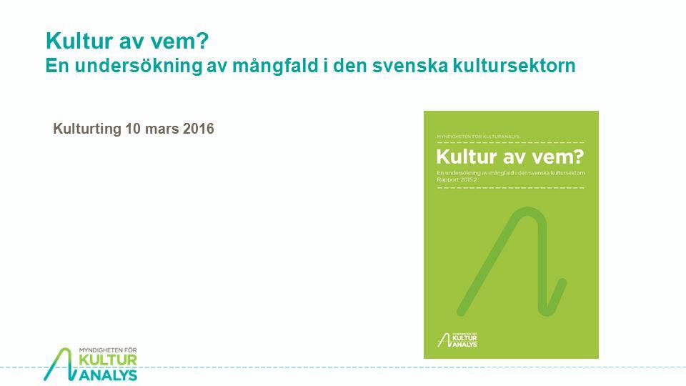 Kultur av vem? En undersökning av mångfald i den svenska kultursektorn Kulturting 10 mars 2016