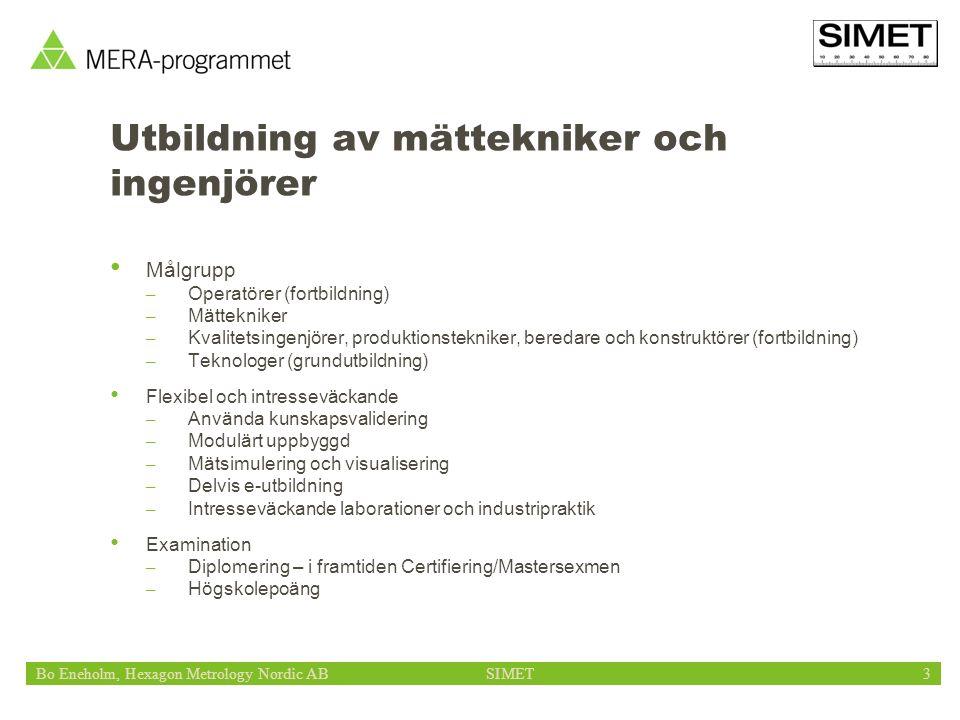 Bo Eneholm, Hexagon Metrology Nordic ABSIMET3 Utbildning av mättekniker och ingenjörer Målgrupp – Operatörer (fortbildning) – Mättekniker – Kvalitetsingenjörer, produktionstekniker, beredare och konstruktörer (fortbildning) – Teknologer (grundutbildning) Flexibel och intresseväckande – Använda kunskapsvalidering – Modulärt uppbyggd – Mätsimulering och visualisering – Delvis e-utbildning – Intresseväckande laborationer och industripraktik Examination – Diplomering – i framtiden Certifiering/Mastersexmen – Högskolepoäng