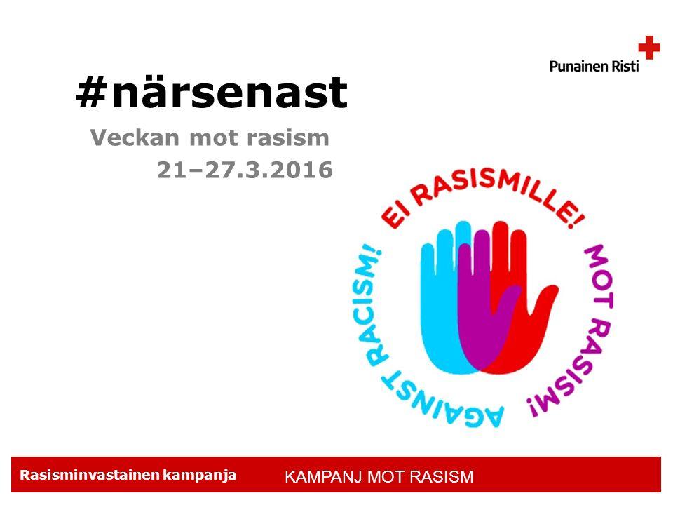 Rasisminvastainen kampanja #närsenast Veckan mot rasism 21–27.3.2016 KAMPANJ MOT RASISM