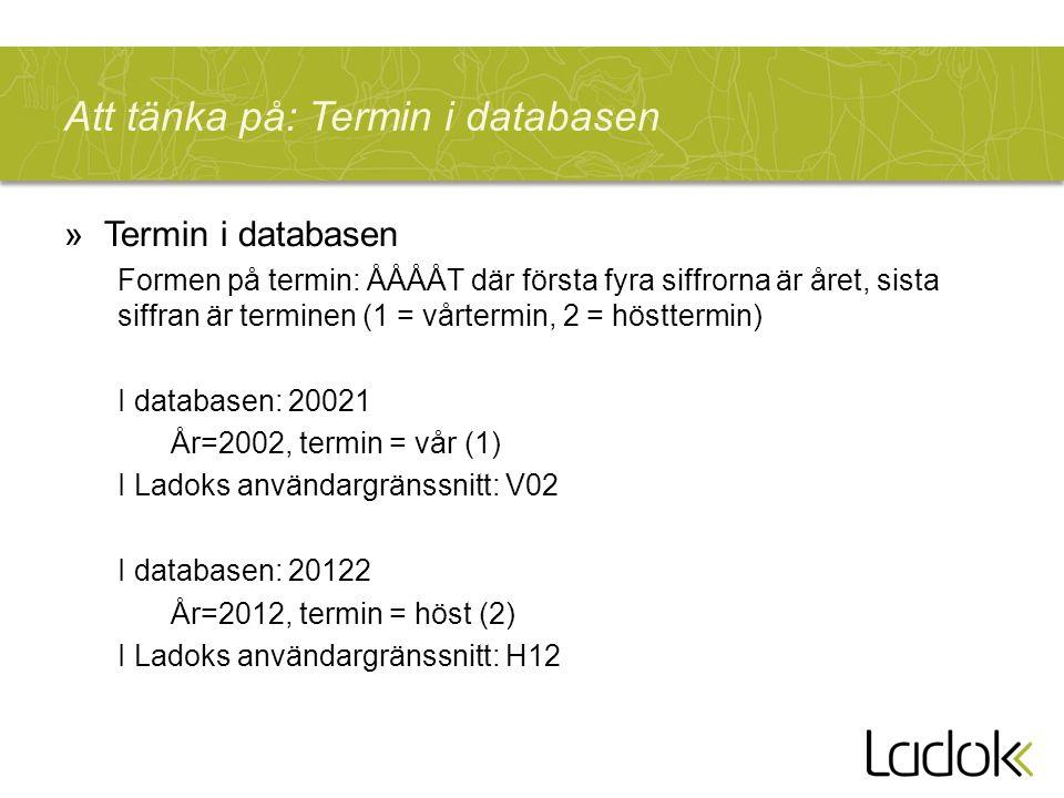 Att tänka på: Termin i databasen »Termin i databasen Formen på termin: ÅÅÅÅT där första fyra siffrorna är året, sista siffran är terminen (1 = vårtermin, 2 = hösttermin) I databasen: 20021 År=2002, termin = vår (1) I Ladoks användargränssnitt: V02 I databasen: 20122 År=2012, termin = höst (2) I Ladoks användargränssnitt: H12