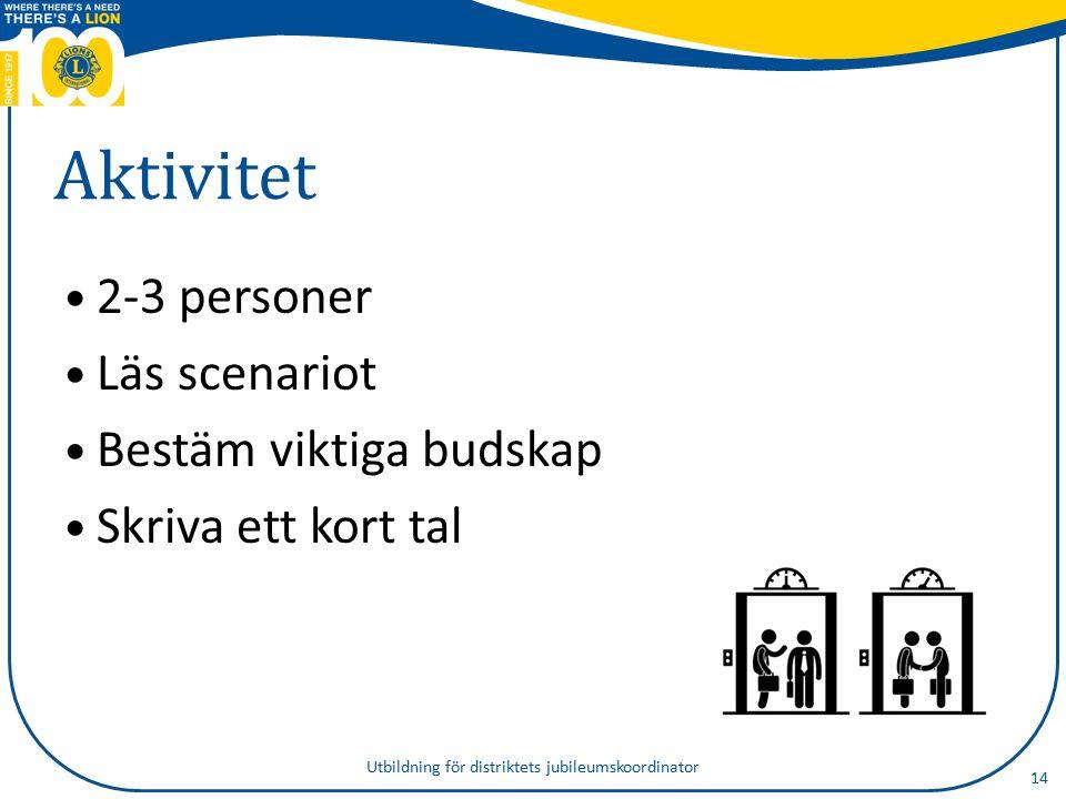 Aktivitet 2-3 personer Läs scenariot Bestäm viktiga budskap Skriva ett kort tal 14 Utbildning för distriktets jubileumskoordinator