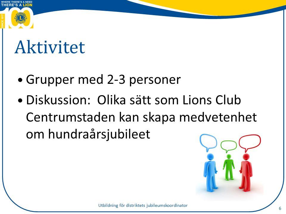 Aktivitet Grupper med 2-3 personer Diskussion: Olika sätt som Lions Club Centrumstaden kan skapa medvetenhet om hundraårsjubileet 6 Utbildning för distriktets jubileumskoordinator