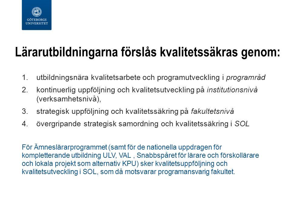 Lärarutbildningarna förslås kvalitetssäkras genom: 1.utbildningsnära kvalitetsarbete och programutveckling i programråd 2.kontinuerlig uppföljning och kvalitetsutveckling på institutionsnivå (verksamhetsnivå), 3.strategisk uppföljning och kvalitetssäkring på fakultetsnivå 4.övergripande strategisk samordning och kvalitetssäkring i SOL För Ämneslärarprogrammet (samt för de nationella uppdragen för kompletterande utbildning ULV, VAL, Snabbspåret för lärare och förskollärare och lokala projekt som alternativ KPU) sker kvalitetsuppföljning och kvalitetsutveckling i SOL, som då motsvarar programansvarig fakultet.