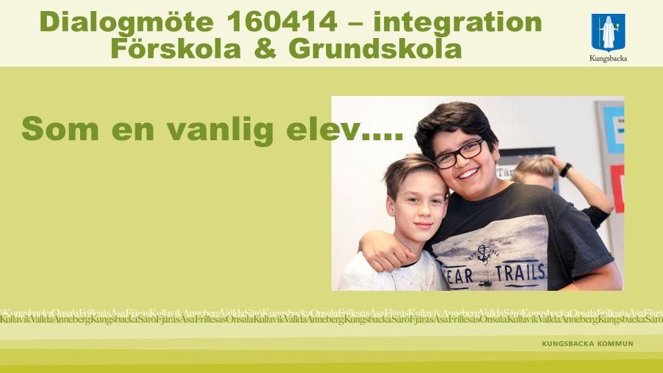 Som en vanlig elev…. Dialogmöte 160414 – integration Förskola & Grundskola
