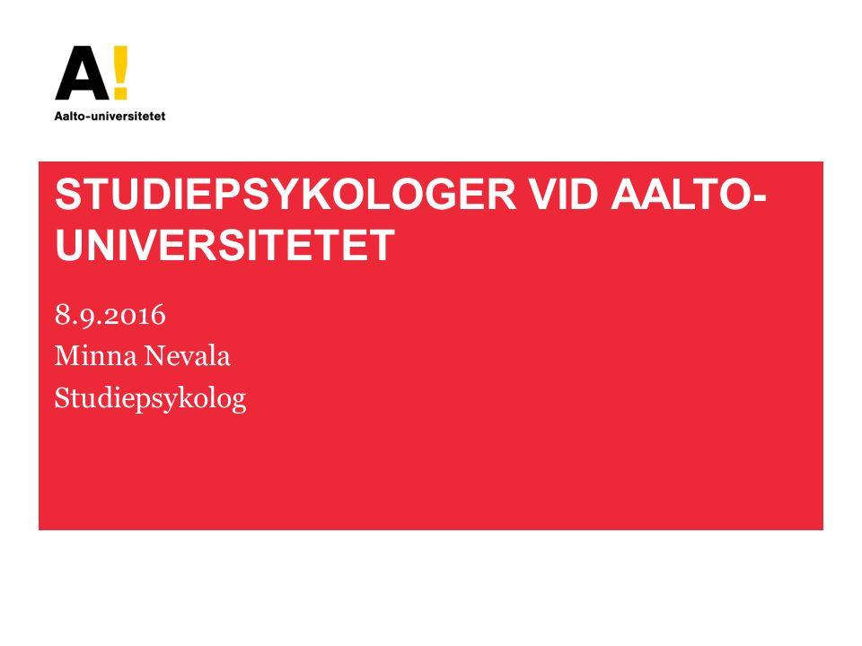 STUDIEPSYKOLOGER VID AALTO- UNIVERSITETET 8.9.2016 Minna Nevala Studiepsykolog