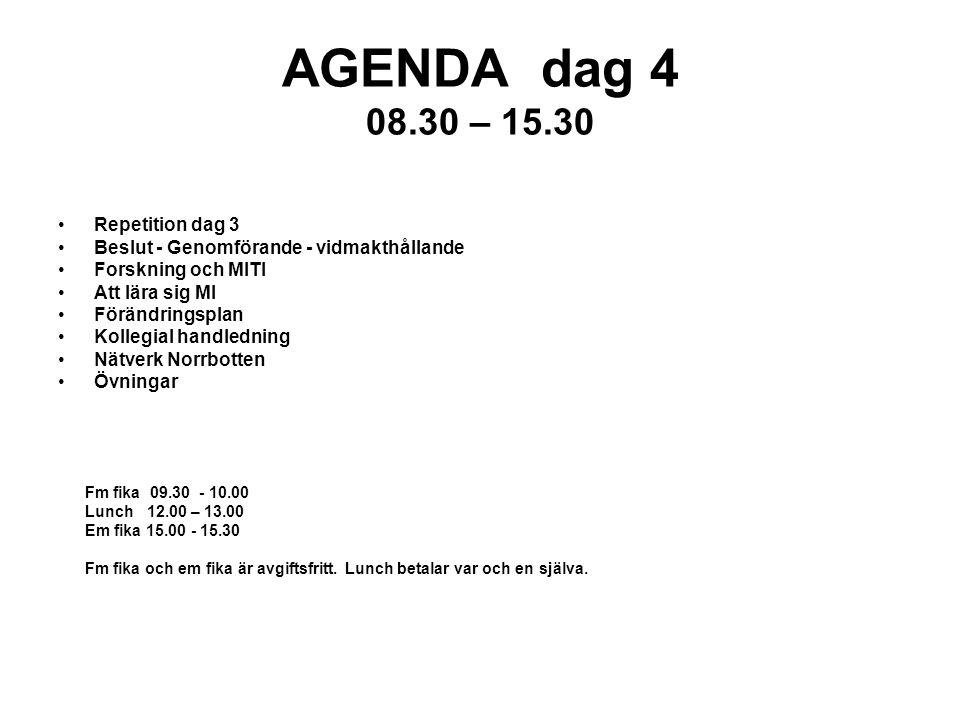 AGENDA dag 4 08.30 – 15.30 Repetition dag 3 Beslut - Genomförande - vidmakthållande Forskning och MITI Att lära sig MI Förändringsplan Kollegial handledning Nätverk Norrbotten Övningar Fm fika 09.30 - 10.00 Lunch 12.00 – 13.00 Em fika 15.00 - 15.30 Fm fika och em fika är avgiftsfritt.