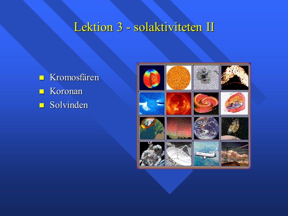 Lektion 3 - solaktiviteten II Kromosfären Kromosfären Koronan Koronan Solvinden Solvinden
