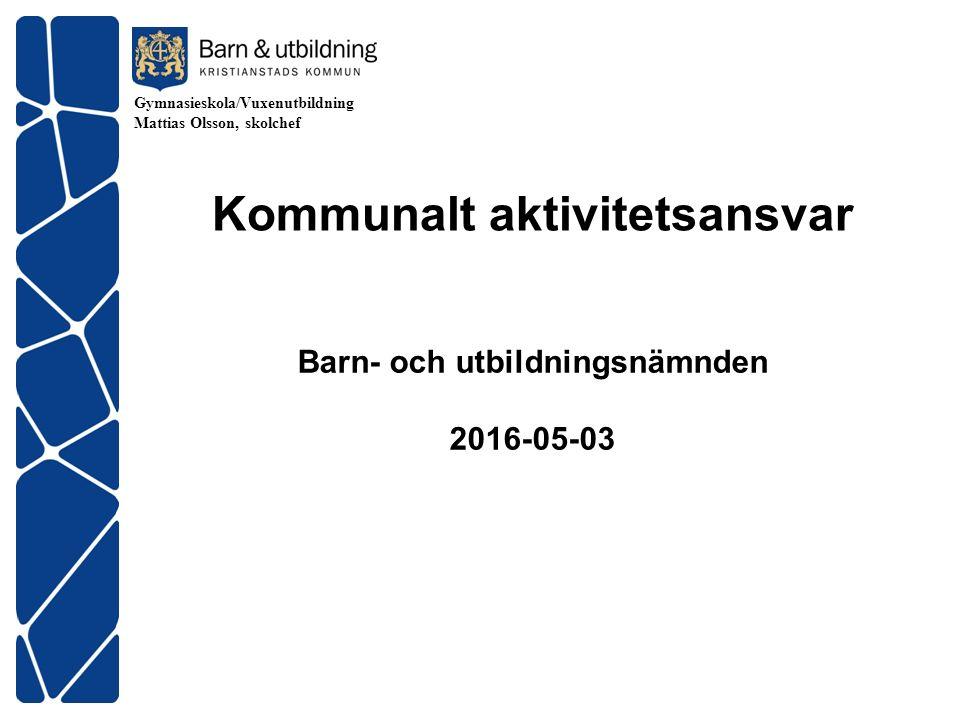 Gymnasieskola/Vuxenutbildning Mattias Olsson, skolchef Barn- och utbildningsnämnden 2016-05-03 Kommunalt aktivitetsansvar