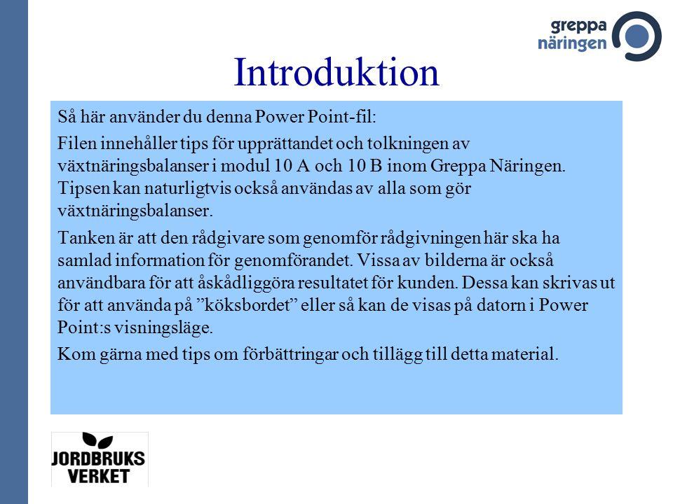 Introduktion Så här använder du denna Power Point-fil: Filen innehåller tips för upprättandet och tolkningen av växtnäringsbalanser i modul 10 A och 10 B inom Greppa Näringen.