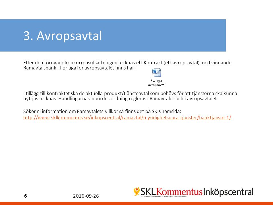 3. Avropsavtal Efter den förnyade konkurrensutsättningen tecknas ett Kontrakt (ett avropsavtal) med vinnande Ramavtalsbank. Förlaga för avropsavtalet