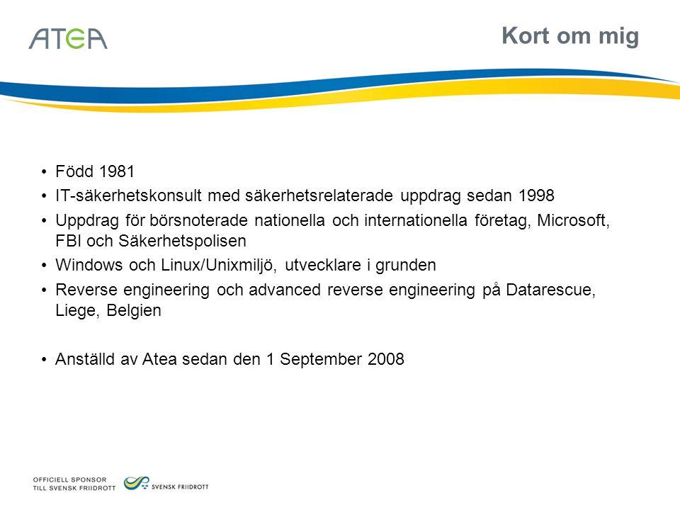 Kort om mig Född 1981 IT-säkerhetskonsult med säkerhetsrelaterade uppdrag sedan 1998 Uppdrag för börsnoterade nationella och internationella företag, Microsoft, FBI och Säkerhetspolisen Windows och Linux/Unixmiljö, utvecklare i grunden Reverse engineering och advanced reverse engineering på Datarescue, Liege, Belgien Anställd av Atea sedan den 1 September 2008