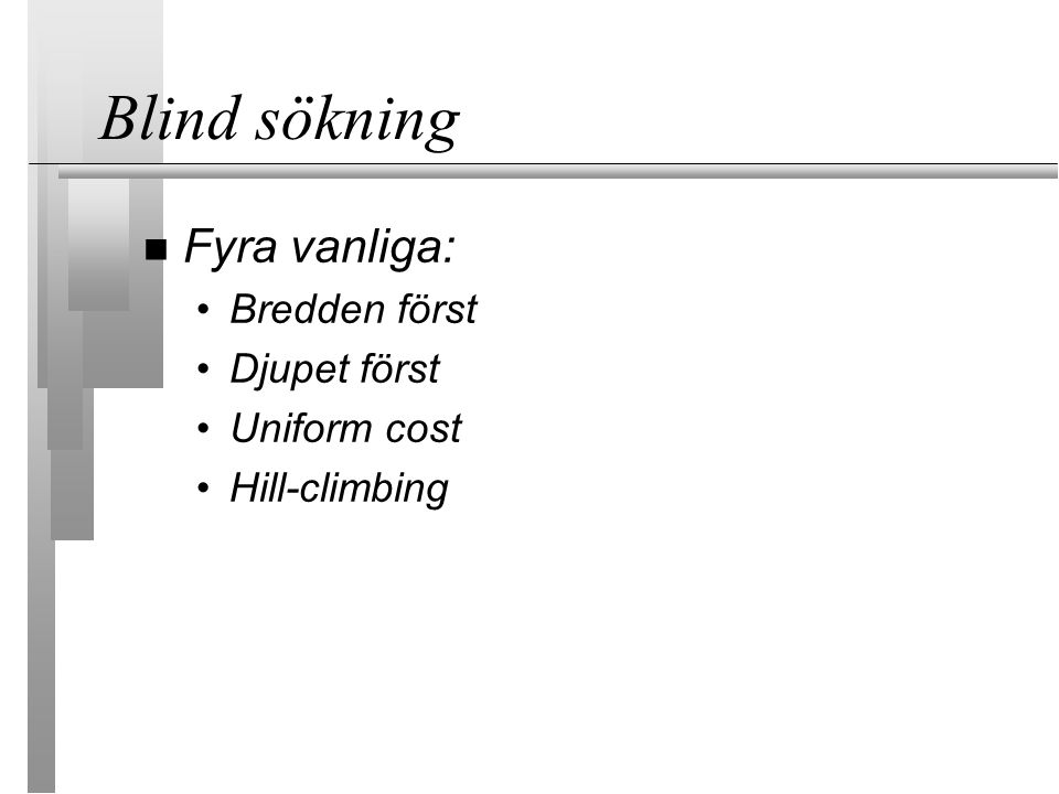 Blind sökning Fyra vanliga: Bredden först Djupet först Uniform cost Hill-climbing