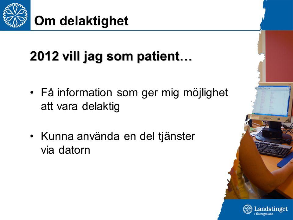 2012 vill jag som patient… Få information som ger mig möjlighet att vara delaktig Kunna använda en del tjänster via datorn Om delaktighet