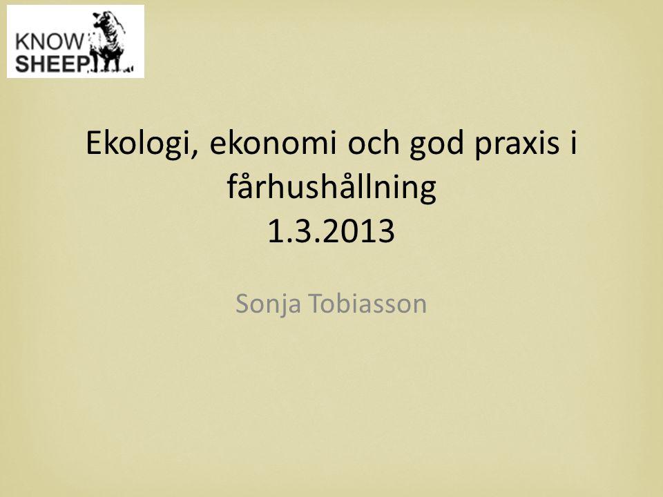 Ekologi, ekonomi och god praxis i fårhushållning 1.3.2013 Sonja Tobiasson