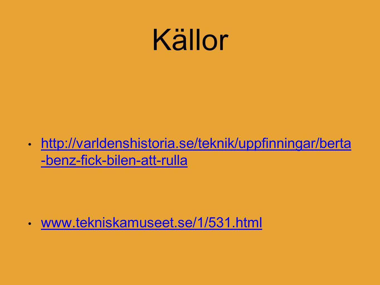 Källor http://varldenshistoria.se/teknik/uppfinningar/berta -benz-fick-bilen-att-rulla http://varldenshistoria.se/teknik/uppfinningar/berta -benz-fick-bilen-att-rulla www.tekniskamuseet.se/1/531.html