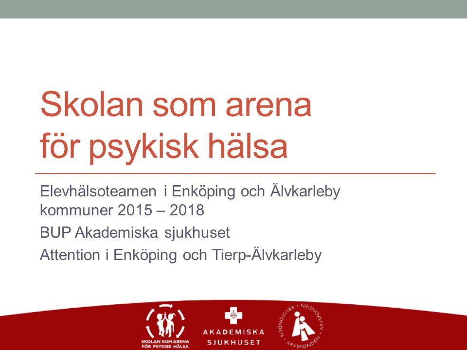 Skolan som arena för psykisk hälsa Elevhälsoteamen i Enköping och Älvkarleby kommuner 2015 – 2018 BUP Akademiska sjukhuset Attention i Enköping och Tierp-Älvkarleby