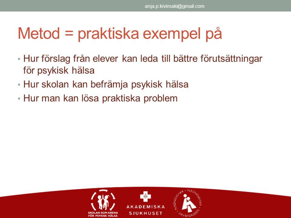 Metod = praktiska exempel på Hur förslag från elever kan leda till bättre förutsättningar för psykisk hälsa Hur skolan kan befrämja psykisk hälsa Hur man kan lösa praktiska problem anja.p.kivimaki@gmail.com