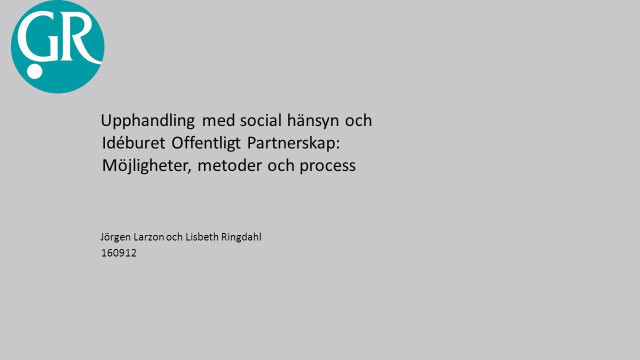 Upphandling med social hänsyn och Idéburet Offentligt Partnerskap: Möjligheter, metoder och process Jörgen Larzon och Lisbeth Ringdahl 160912