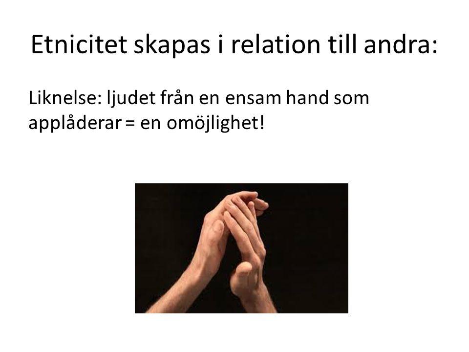 Etnicitet skapas i relation till andra: Liknelse: ljudet från en ensam hand som applåderar = en omöjlighet!