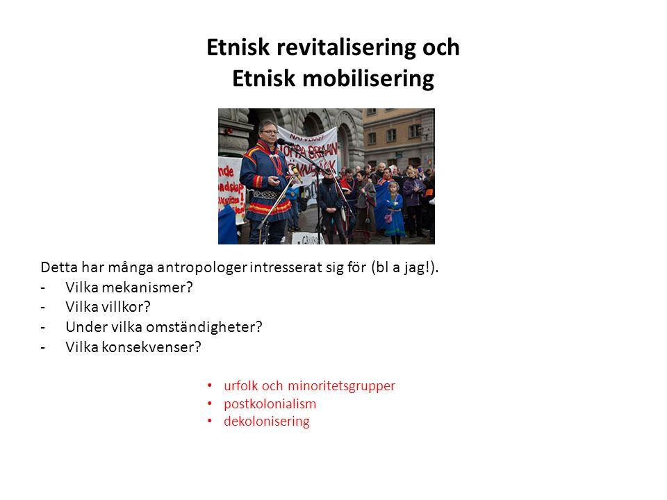 Etnisk revitalisering och Etnisk mobilisering Detta har många antropologer intresserat sig för (bl a jag!).
