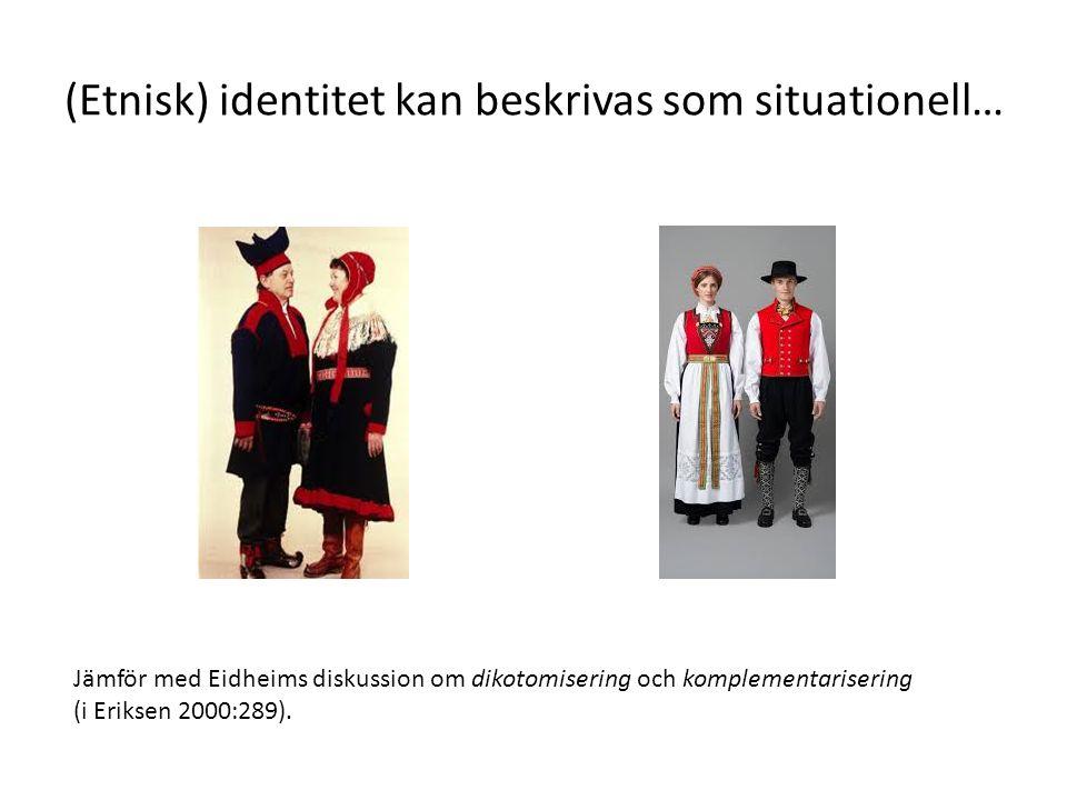 (Etnisk) identitet kan beskrivas som situationell… Jämför med Eidheims diskussion om dikotomisering och komplementarisering (i Eriksen 2000:289).