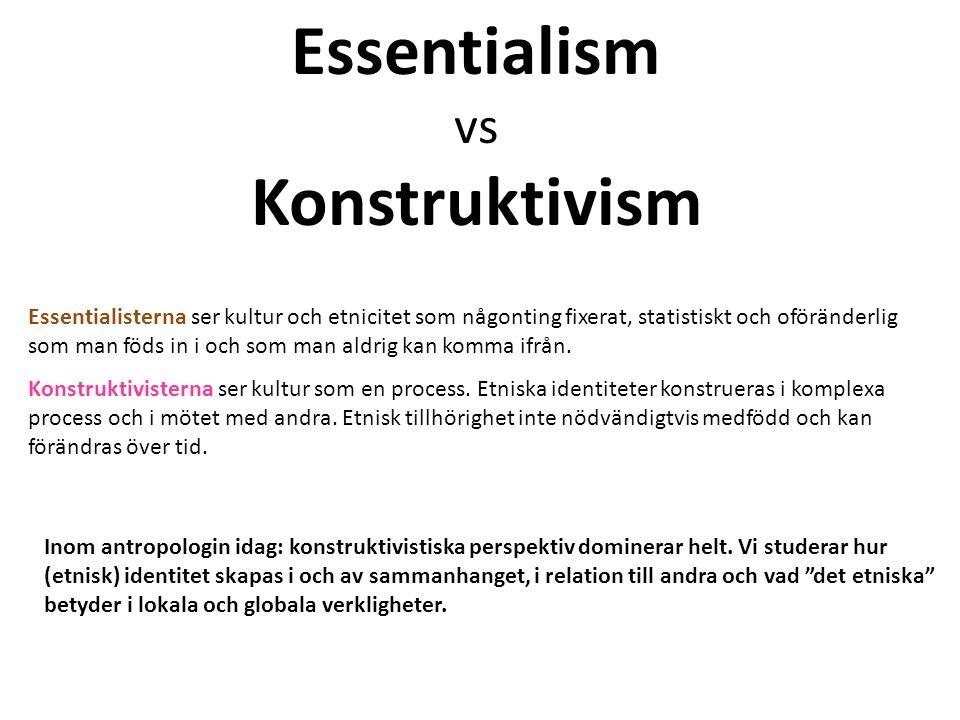 Essentialism vs Konstruktivism Inom antropologin idag: konstruktivistiska perspektiv dominerar helt.